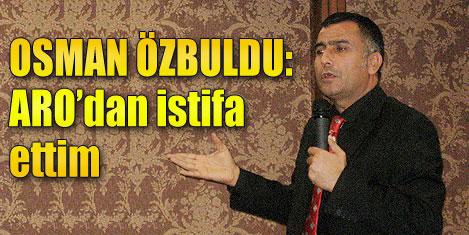 Osman Özbuldu ARO'dan istifa etti